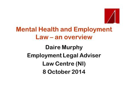 Mental Health and Employment Law – an overview Daire Murphy Employment Legal Adviser Law Centre (NI) 8 October 2014.