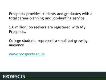 Prospects provides students and graduates with a total career-planning and job-hunting service. 1.6 million job seekers are registered with My Prospects.