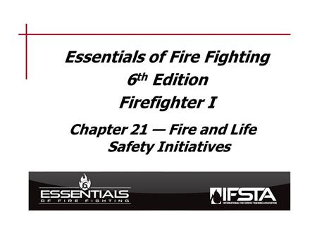 Essentials of Fire Fighting 6 th Edition Firefighter I Chapter 21 — Fire and Life Safety Initiatives.