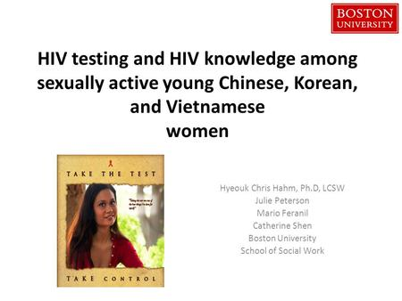 HIV testing and HIV knowledge among sexually active young Chinese, Korean, and Vietnamese women Hyeouk Chris Hahm, Ph.D, LCSW Julie Peterson Mario Feranil.