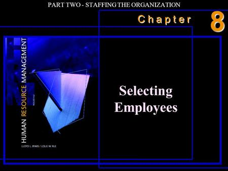 C h a p t e r PART TWO - STAFFING THE ORGANIZATION Selecting Employees 8.