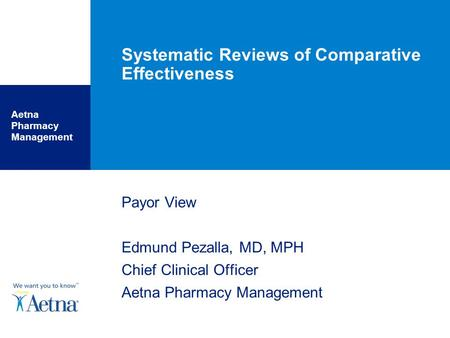 Aetna Pharmacy Management Systematic Reviews of Comparative Effectiveness Payor View Edmund Pezalla, MD, MPH Chief Clinical Officer Aetna Pharmacy Management.