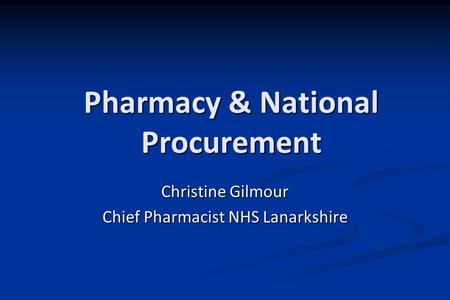 Pharmacy & National Procurement Christine Gilmour Chief Pharmacist NHS Lanarkshire.