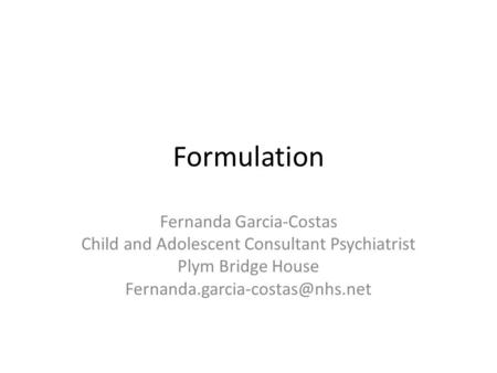 Formulation Fernanda Garcia-Costas Child and Adolescent Consultant Psychiatrist Plym Bridge House