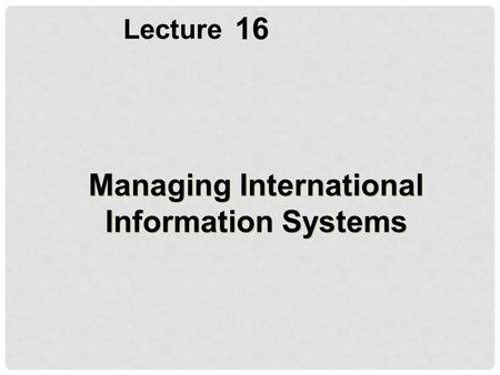16 Lecture Managing International Information Systems.