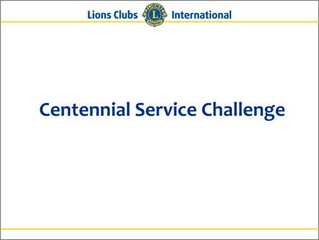 Centennial Service Challenge. 2 What is the Centennial Service Challenge? An initiative beginning in July 2014 to celebrate Lions' 100 years of service.