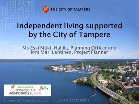 Independent living supported by the City of Tampere Ms Essi Mäki-Hallila, Planning Officer and Mrs Mari Lahtinen, Project Planner Independent living, housing,