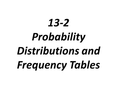 13-2 Probability Distributions and Frequency Tables.