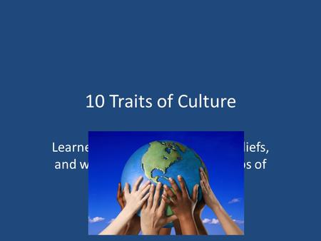 10 Traits of Culture Learned behaviors, traditions, beliefs, and ways of life created by groups of people.