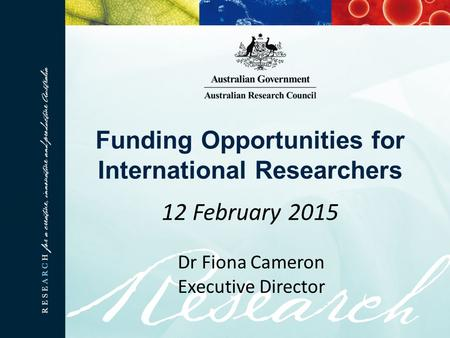 Funding Opportunities for International Researchers 12 February 2015 Dr Fiona Cameron Executive Director.