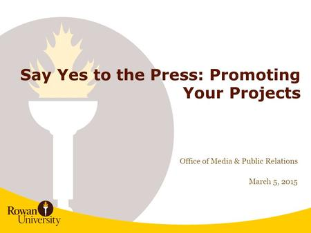 1 Say Yes to the Press: Promoting Your Projects Office of Media & Public <strong>Relations</strong> March 5, 2015.