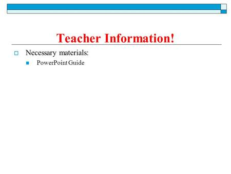  Necessary materials: PowerPoint Guide Teacher Information!