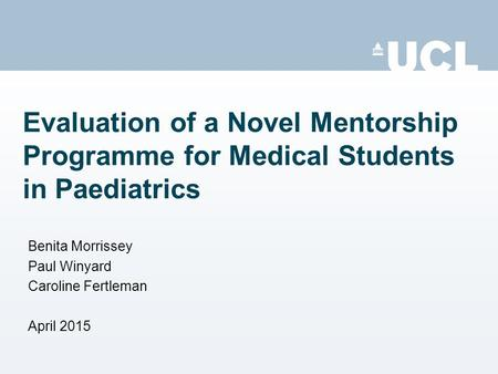Evaluation of a Novel Mentorship Programme for Medical Students in Paediatrics Benita Morrissey Paul Winyard Caroline Fertleman April 2015.