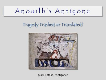 "Anouilh's Antigone Tragedy Trashed or Translated? Mark Rothko, ""Antigone"""