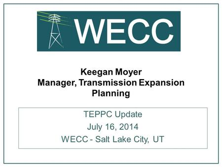Keegan Moyer Manager, Transmission Expansion Planning TEPPC Update July 16, 2014 WECC - Salt Lake City, UT.