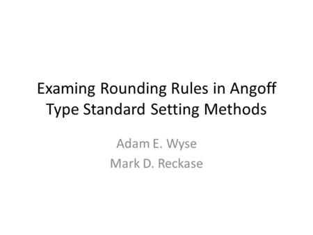 Examing Rounding Rules in Angoff Type Standard Setting Methods Adam E. Wyse Mark D. Reckase.