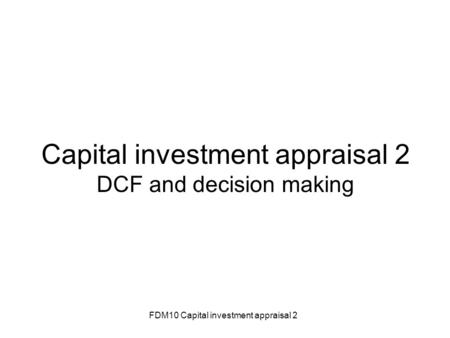 FDM10 Capital investment appraisal 2 Capital investment appraisal 2 DCF and decision making.