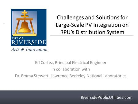 RiversidePublicUtilities.com Arts & Innovation RiversidePublicUtilities.com Challenges and Solutions for Large-Scale PV Integration on RPU's Distribution.