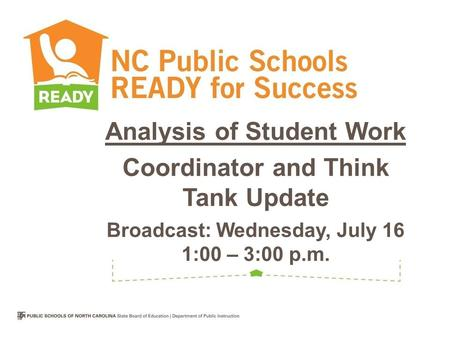 Analysis of Student Work Coordinator and Think Tank Update Broadcast: Wednesday, July 16 1:00 – 3:00 p.m.