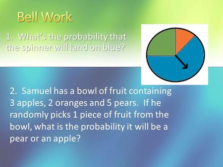1. What's the probability that the spinner will land on blue? 2. Samuel has a bowl of fruit containing 3 apples, 2 oranges and 5 pears. If he randomly.