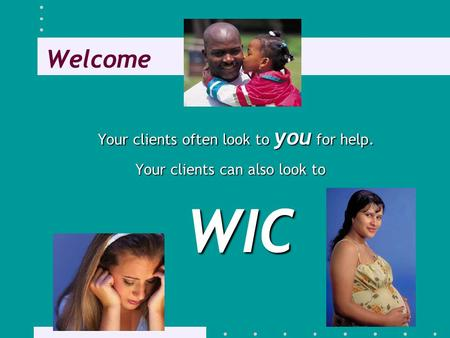 Welcome Your clients often look to you for help. Your clients can also look to WIC.