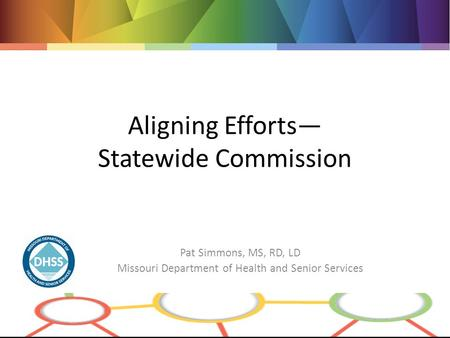 Aligning Efforts— Statewide Commission Pat Simmons, MS, RD, LD Missouri Department of Health and Senior Services.