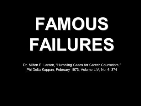 "FAMOUS FAILURES Dr. Milton E. Larson, ""Humbling Cases for Career Counselors,"" Phi Delta Kappan, February 1973, Volume LIV, No. 6; 374."