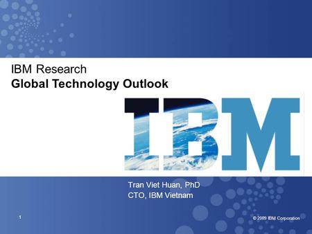 © 2007 IBM Corporation © 2009 IBM Corporation 1 Tran Viet Huan, PhD CTO, IBM Vietnam IBM Research Global Technology Outlook.