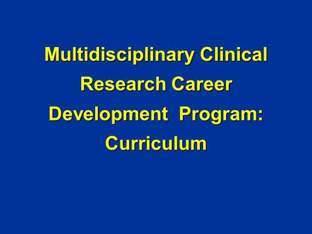 Multidisciplinary Clinical Research Career Development Program: Curriculum.