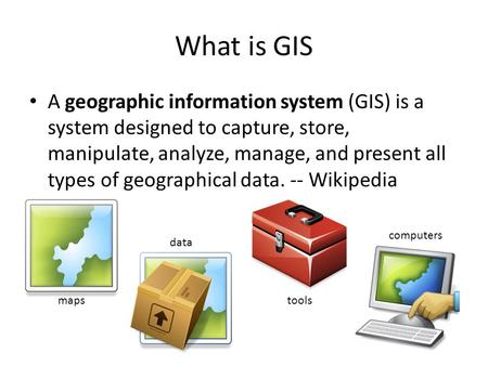 What is GIS A geographic information system (GIS) is a system designed to capture, store, manipulate, analyze, manage, and present all types of geographical.