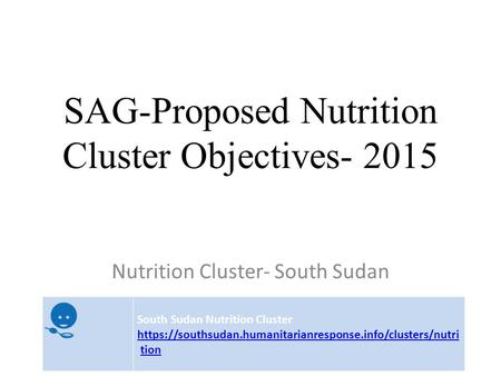 SAG-Proposed Nutrition Cluster Objectives- 2015 Nutrition Cluster- South Sudan South Sudan Nutrition Cluster https://southsudan.humanitarianresponse.info/clusters/nutri.