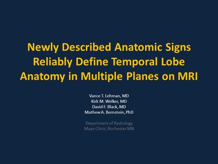 Newly Described Anatomic Signs Reliably Define Temporal Lobe Anatomy in Multiple Planes on MRI Vance T. Lehman, MD Kirk M. Welker, MD David F. Black, MD.