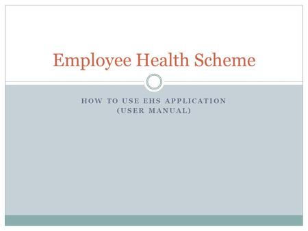 HOW TO USE EHS APPLICATION (USER MANUAL) Employee Health Scheme.