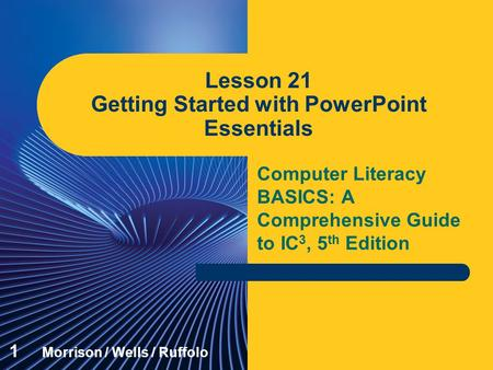 Computer Literacy BASICS: A Comprehensive Guide to IC 3, 5 th Edition Lesson 21 Getting Started with PowerPoint Essentials 1 Morrison / Wells / Ruffolo.