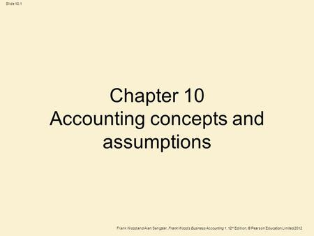 Frank Wood and Alan Sangster, Frank Wood's Business Accounting 1, 12 th Edition, © Pearson Education Limited 2012 Slide 10.1 Chapter 10 Accounting concepts.