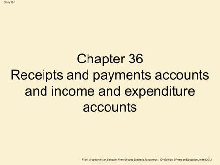 Frank Wood and Alan Sangster, Frank Wood's Business Accounting 1, 12 th Edition, © Pearson Education Limited 2012 Slide 36.1 Chapter 36 Receipts and payments.