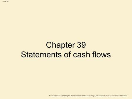 Frank Wood and Alan Sangster, Frank Wood's Business Accounting 1, 12 th Edition, © Pearson Education Limited 2012 Slide 39.1 Chapter 39 Statements of cash.