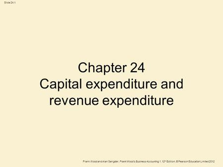 Frank Wood and Alan Sangster, Frank Wood's Business Accounting 1, 12 th Edition, © Pearson Education Limited 2012 Slide 24.1 Chapter 24 Capital expenditure.