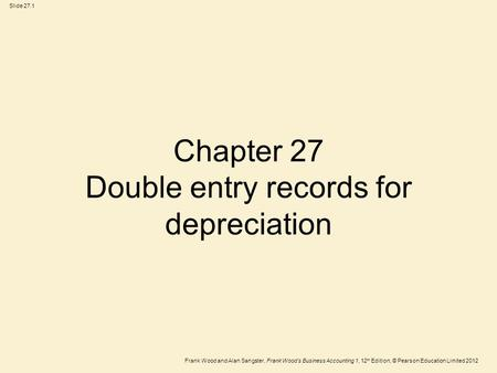 Frank Wood and Alan Sangster, Frank Wood's Business Accounting 1, 12 th Edition, © Pearson Education Limited 2012 Slide 27.1 Chapter 27 Double entry records.