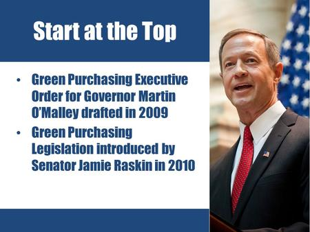 Green Purchasing Executive Order for Governor Martin O'Malley drafted in 2009 Green Purchasing Legislation introduced by Senator Jamie Raskin in 2010 Start.