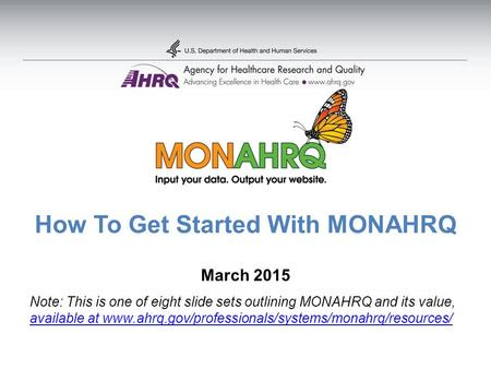 How To Get Started With MONAHRQ March 2015 Note: This is one of eight slide sets outlining MONAHRQ and its value, available at www.ahrq.gov/professionals/systems/monahrq/resources/