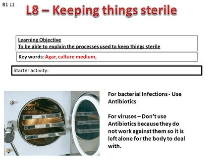 Learning Objective To be able to explain the processes used to keep things sterile Key words: Agar, culture medium, Starter activity: B1 L1 For bacterial.