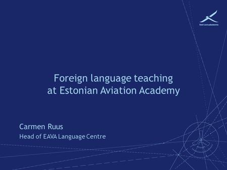 Foreign language teaching at Estonian Aviation Academy Carmen Ruus Head of EAVA Language Centre.