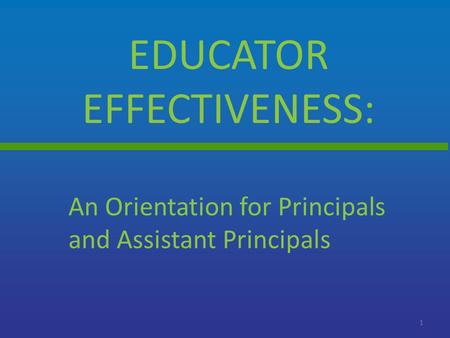EDUCATOR EFFECTIVENESS: 1 An Orientation for Principals and Assistant Principals.