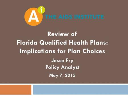 Review of Florida Qualified Health Plans: Implications for Plan Choices Jesse Fry Policy Analyst May 7, 2015.