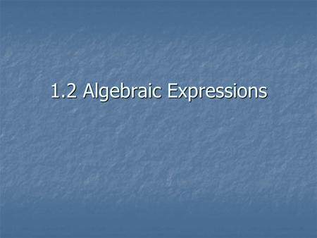 1.2 Algebraic Expressions. PROPERTIES - REVIEW  a+b=b+a or a∙b=b·a  a+(b+c) = (a+b)+c a ∙ (b ∙ c) = (a ∙ b) ∙ c a ∙ (b ∙ c) = (a ∙ b) ∙ c  a+0=a 