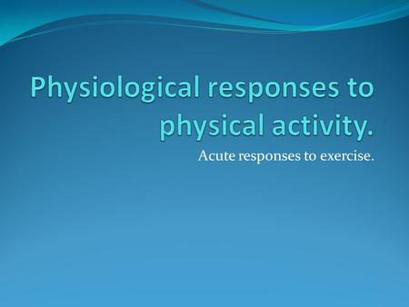 Acute responses to exercise.. KEY KNOWLEDGE Know the mechanisms responsible for the acute responses to exercise in the cardiovascular, respiratory and.