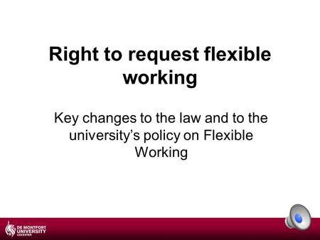 Right to request flexible working Key changes to the law and to the university's policy on Flexible Working.
