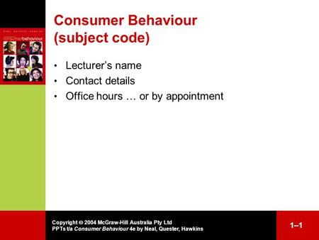 Copyright  2004 McGraw-Hill Australia Pty Ltd PPTs t/a Consumer Behaviour 4e by Neal, Quester, Hawkins 1–11–1 Consumer Behaviour (subject code) Lecturer's.