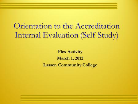 Orientation to the Accreditation Internal Evaluation (Self-Study) Flex Activity March 1, 2012 Lassen Community College.
